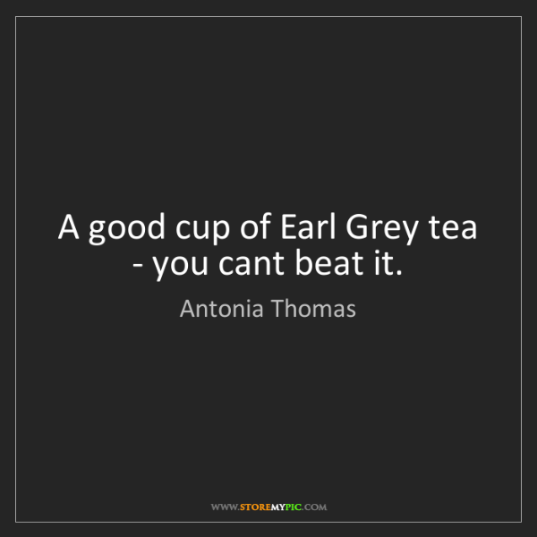 Antonia Thomas: A good cup of Earl Grey tea - you cant beat it.
