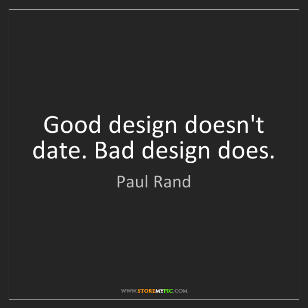 Paul Rand: Good design doesn't date. Bad design does.