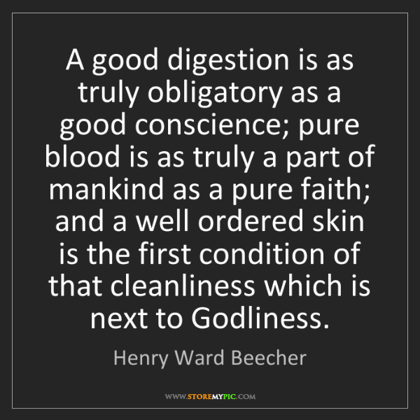 Henry Ward Beecher: A good digestion is as truly obligatory as a good conscience;...