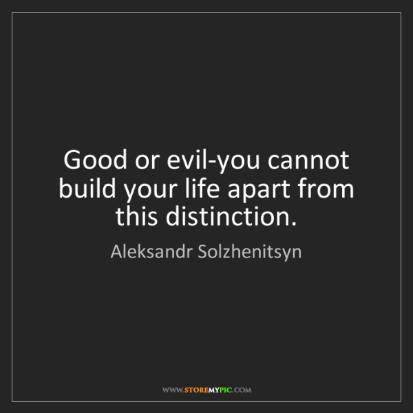 Aleksandr Solzhenitsyn: Good or evil-you cannot build your life apart from this...