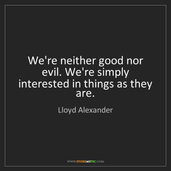 Lloyd Alexander: We're neither good nor evil. We're simply interested...