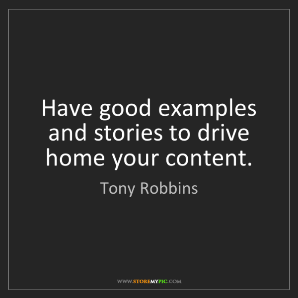 Tony Robbins: Have good examples and stories to drive home your content.