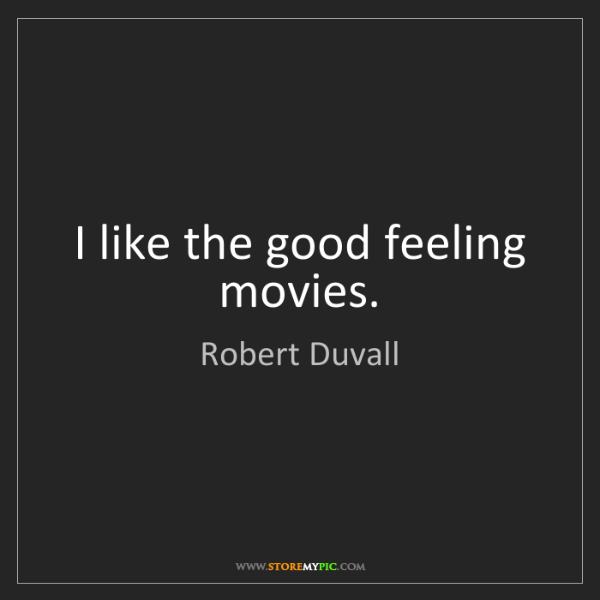 Robert Duvall: I like the good feeling movies.