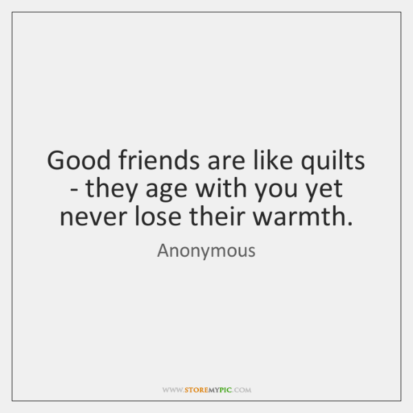 Good friends are like quilts - they age with you yet never ...