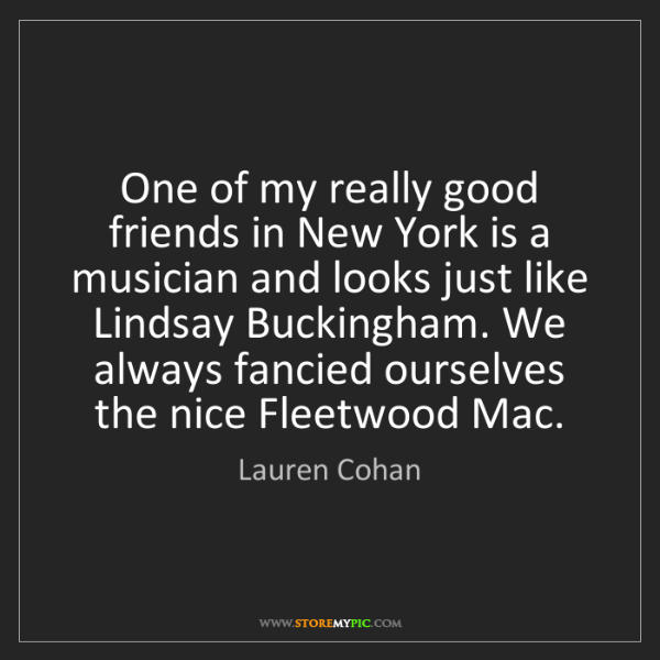 Lauren Cohan: One of my really good friends in New York is a musician...