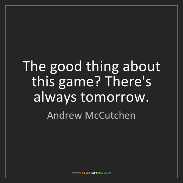 Andrew McCutchen: The good thing about this game? There's always tomorrow.