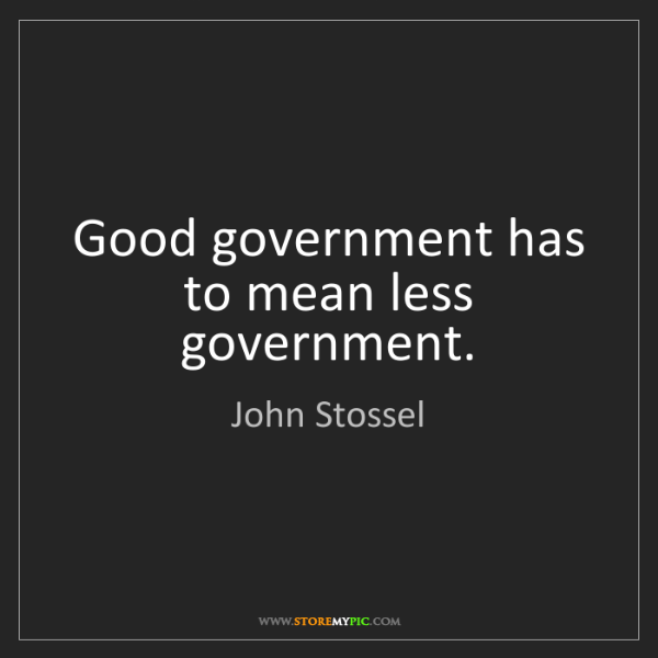 John Stossel: Good government has to mean less government.