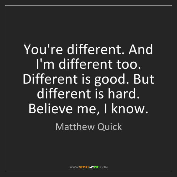 Matthew Quick: You're different. And I'm different too. Different is...