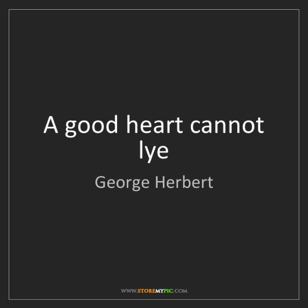 George Herbert: A good heart cannot lye
