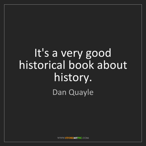 Dan Quayle: It's a very good historical book about history.