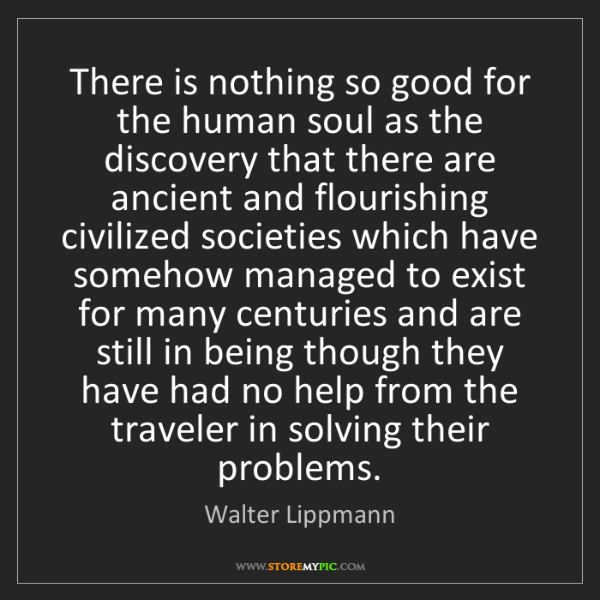 Walter Lippmann: There is nothing so good for the human soul as the discovery...