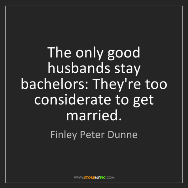 Finley Peter Dunne: The only good husbands stay bachelors: They're too considerate...