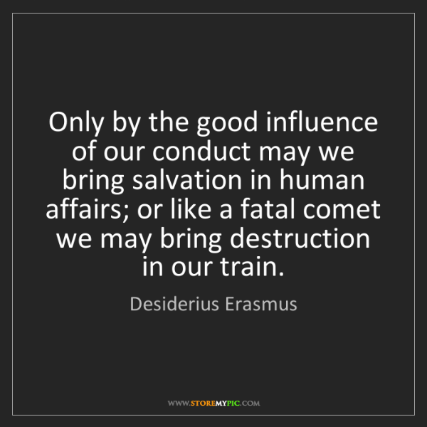 Desiderius Erasmus: Only by the good influence of our conduct may we bring...