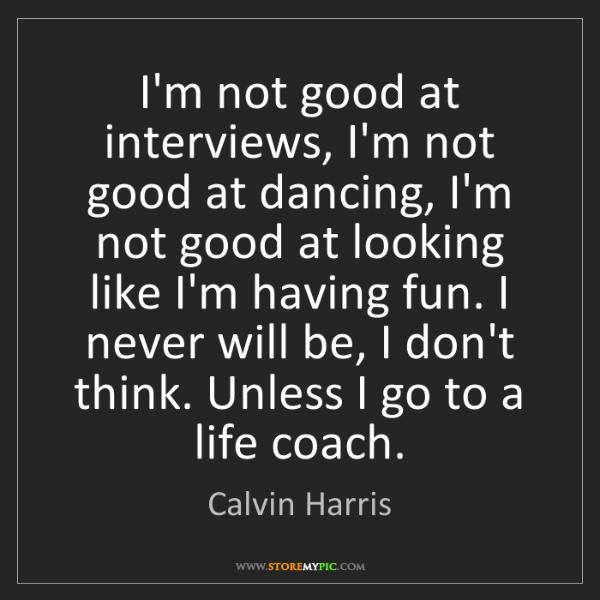 Calvin Harris: I'm not good at interviews, I'm not good at dancing,...