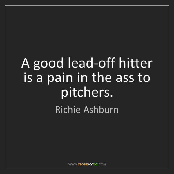 Richie Ashburn: A good lead-off hitter is a pain in the ass to pitchers.
