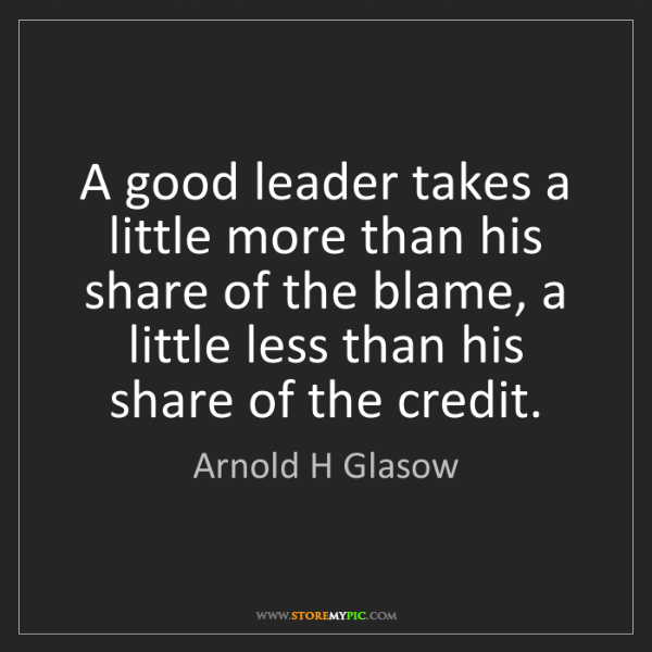 Arnold H Glasow: A good leader takes a little more than his share of the...