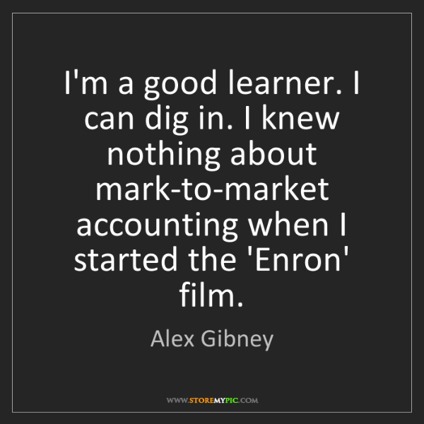 Alex Gibney: I'm a good learner. I can dig in. I knew nothing about...
