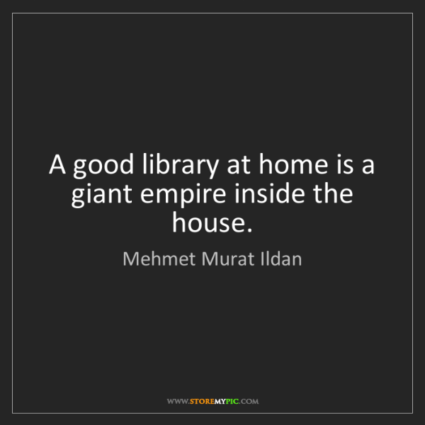 Mehmet Murat Ildan: A good library at home is a giant empire inside the house.