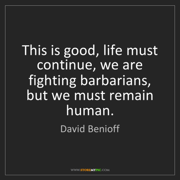 David Benioff: This is good, life must continue, we are fighting barbarians,...