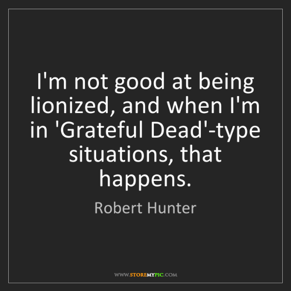 Robert Hunter: I'm not good at being lionized, and when I'm in 'Grateful...