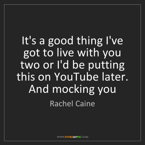 Rachel Caine: It's a good thing I've got to live with you two or I'd...