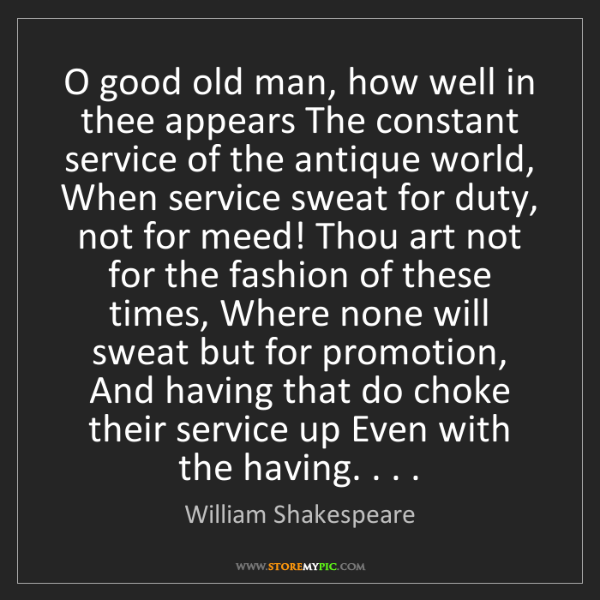 William Shakespeare: O good old man, how well in thee appears The constant...