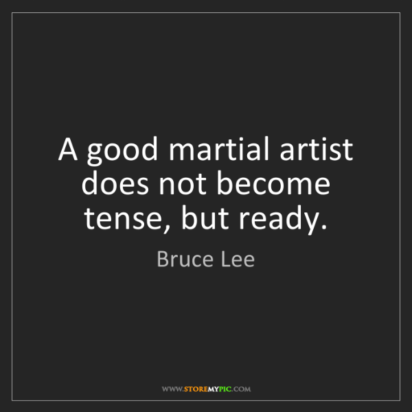 Bruce Lee: A good martial artist does not become tense, but ready.