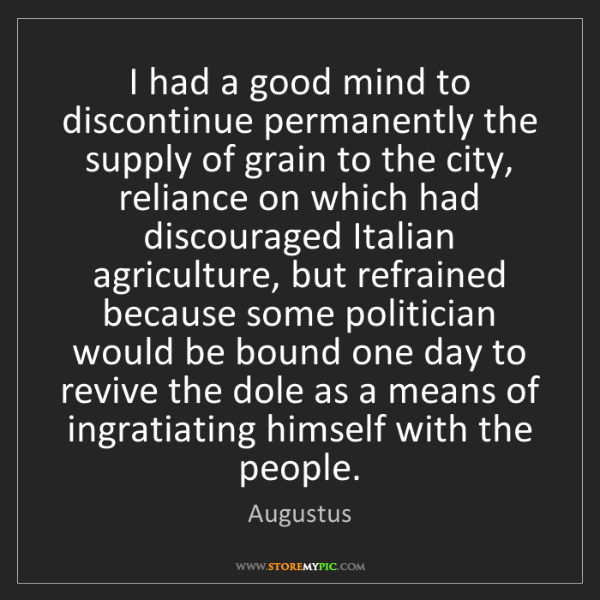 Augustus: I had a good mind to discontinue permanently the supply...