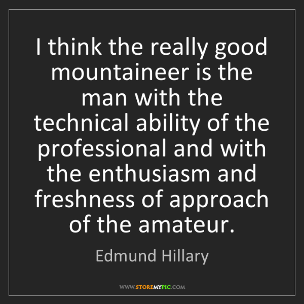 Edmund Hillary: I think the really good mountaineer is the man with the...