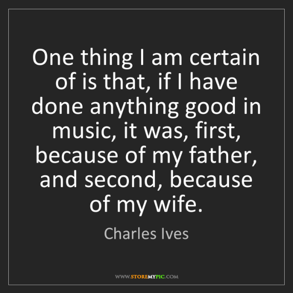 Charles Ives: One thing I am certain of is that, if I have done anything...