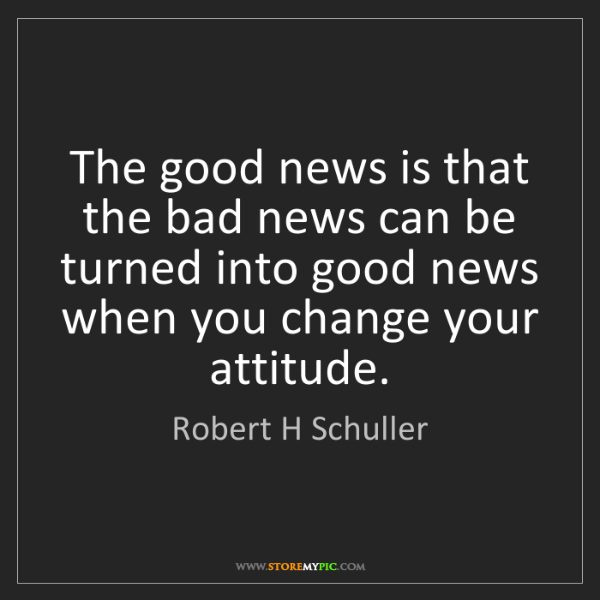 Robert H Schuller: The good news is that the bad news can be turned into...