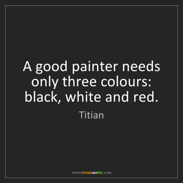 Titian: A good painter needs only three colours: black, white...