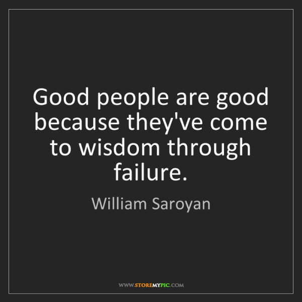 William Saroyan: Good people are good because they've come to wisdom through...