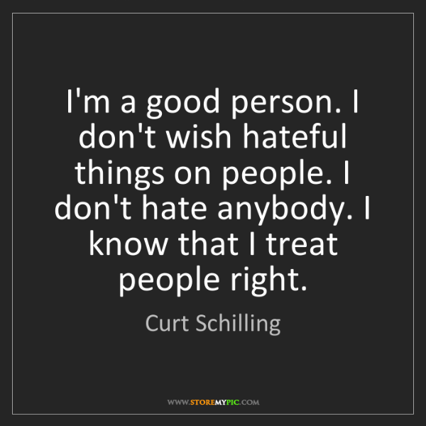 Curt Schilling: I'm a good person. I don't wish hateful things on people....