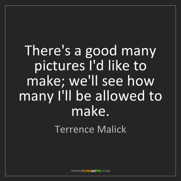 Terrence Malick: There's a good many pictures I'd like to make; we'll...