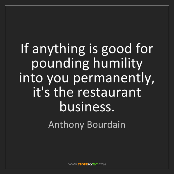 Anthony Bourdain: If anything is good for pounding humility into you permanently,...