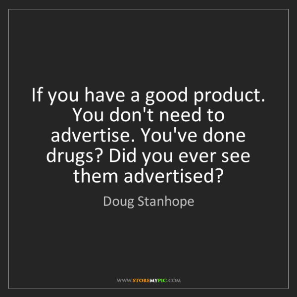 Doug Stanhope: If you have a good product. You don't need to advertise....