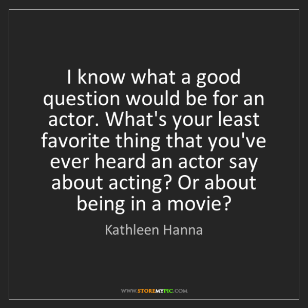 Kathleen Hanna: I know what a good question would be for an actor. What's...
