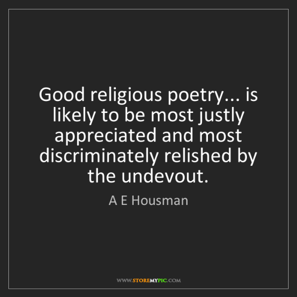 A E Housman: Good religious poetry... is likely to be most justly...