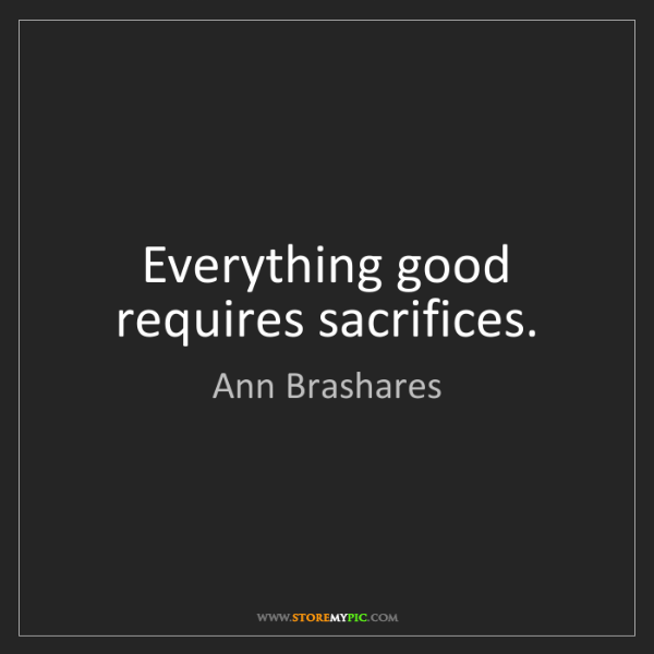 Ann Brashares: Everything good requires sacrifices.