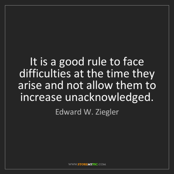 Edward W. Ziegler: It is a good rule to face difficulties at the time they...