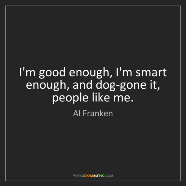 Al Franken: I'm good enough, I'm smart enough, and dog-gone it, people...