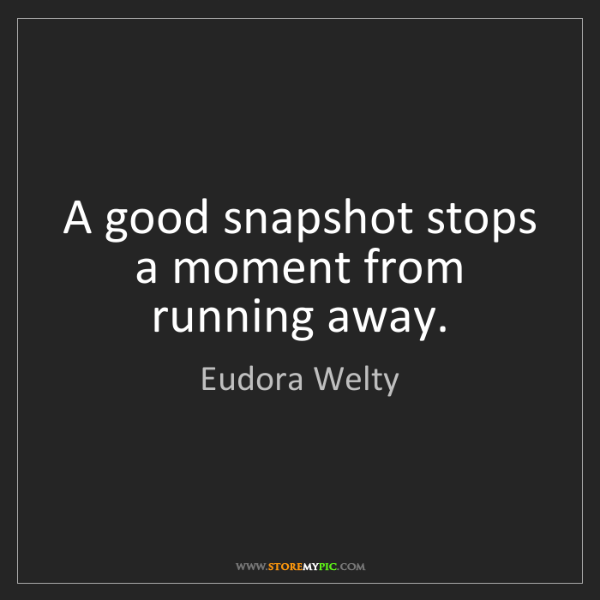 Eudora Welty: A good snapshot stops a moment from running away.