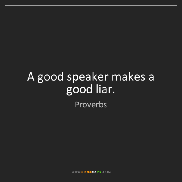 Proverbs: A good speaker makes a good liar.