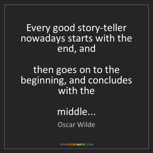 Oscar Wilde: Every good story-teller nowadays starts with the end,...