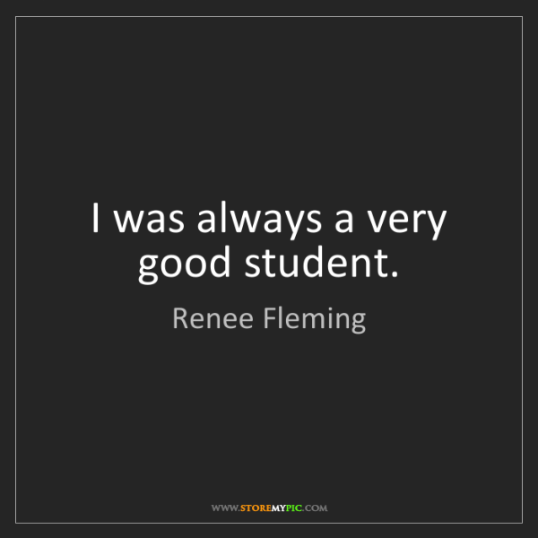 Renee Fleming: I was always a very good student.