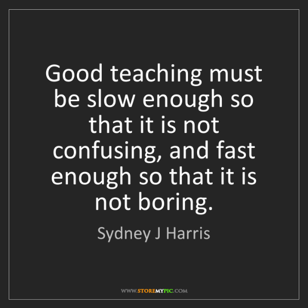 Sydney J Harris: Good teaching must be slow enough so that it is not confusing,...