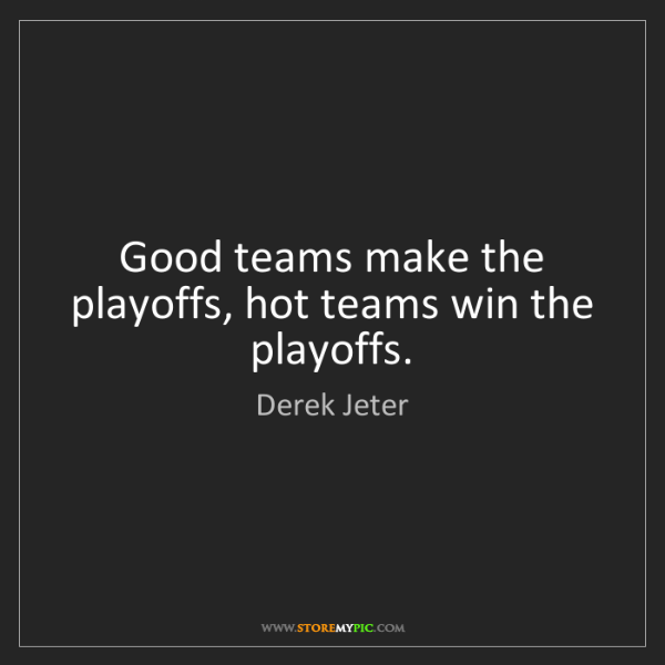 Derek Jeter: Good teams make the playoffs, hot teams win the playoffs.