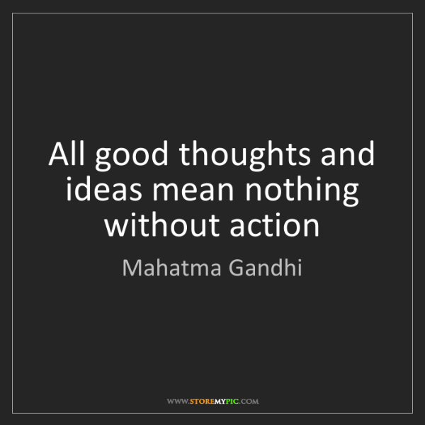 Mahatma Gandhi: All good thoughts and ideas mean nothing without action