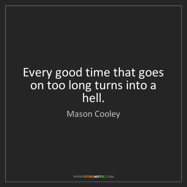Mason Cooley: Every good time that goes on too long turns into a hell.